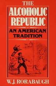 The Alcoholic Republic : An American Tradition ebook by W.J. Rorabaugh