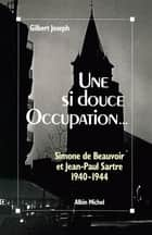 Une si douce Occupation - Simone de Beauvoir et Jean-Paul Sartre, 1940-1944 ebook by Gilbert Joseph