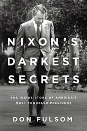 Nixon's Darkest Secrets - The Inside Story of America's Most Troubled President ebook by Don Fulsom