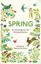 Spring - An Anthology for the Changing Seasons ebook by Melissa Harrison