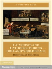 Calvinists and Catholics during Holland's Golden Age - Heretics and Idolaters ebook by Christine Kooi