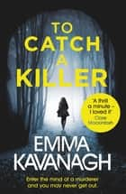 To Catch a Killer - Enter the mind of a murderer and you may never get out eBook by Emma Kavanagh