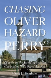 Chasing Oliver Hazard Perry - Travels in the Footsteps of the Commodore Who Saved America ebook by Craig Heimbuch