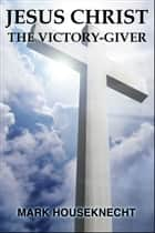 Jesus Christ The Victory-Giver ebook by Mark Houseknecht