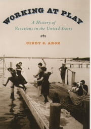 Working At Play: A History of Vacations in the United States ebook by Cindy S. Aron