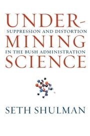 Undermining Science: Suppression and Distortion in the Bush Administration ebook by Shulman, Seth
