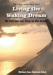 Living the Waking Dream - We live out our lives in the dream ebook by Michael Jean Nystrom-Schut