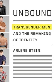 Unbound - Transgender Men and the Remaking of Identity ebook by Arlene Stein