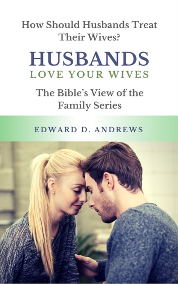 HUSBANDS LOVE YOUR WIVES - How Should Husbands Treat Their Wives? ebook by Edward D. Andrews