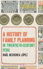 A History of Family Planning in Twentieth-Century Peru ebook by Raúl Necochea López