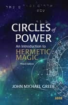 Circles of Power - An Introduction to Hermetic Magic ebook by John Michael Greer