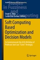 "Soft Computing Based Optimization and Decision Models - To Commemorate the 65th Birthday of Professor José Luis ""Curro"" Verdegay ebook by David A. Pelta, Carlos Cruz Corona"