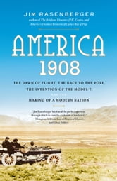 America, 1908 - The Dawn of Flight, the Race to the Pole, the Invention of the Model T and the Making of a Modern Nation ebook by Jim Rasenberger