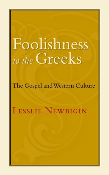 Foolishness to the Greeks - The Gospel and Western Culture ebook by Lesslie Newbigin