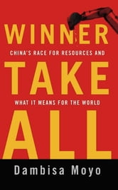Winner Take All - China's Race for Resources and What It Means for the World ebook by Dambisa Moyo