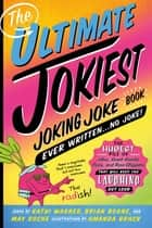The Ultimate Jokiest Joking Joke Book Ever Written . . . No Joke! - The Hugest Pile of Jokes, Knock-Knocks, Puns, and Knee-Slappers That Will Keep You Laughing Out Loud ebook by Brian Boone, Kathi Wagner, May Roche,...