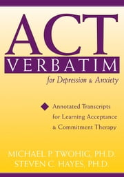 ACT Verbatim for Depression and Anxiety - Annotated Transcripts for Learning Acceptance and Commitment Therapy ebook by Steven C. Hayes, PhD,Michael Twohig, PhD