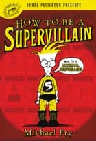 How to Be a Supervillain ebook by Michael Fry, James Patterson