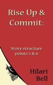 Rise Up & Commit: Story structure points 5 & 6 ebook by Hilari Bell