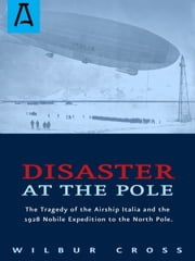 Disaster at the Pole - The Tragedy of the Airship Italia and the 1928 Nobile Expedition to the North Pole ebook by Wilbur Cross