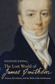 The Lost World of James Smithson - Science, Revolution, and the Birth of the Smithsonian ebook by Heather Ewing
