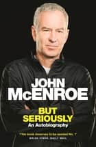 But Seriously - An Autobiography ebook by John McEnroe