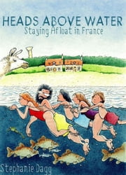 Heads Above Water: Staying Afloat in France ebook by Stephanie Dagg