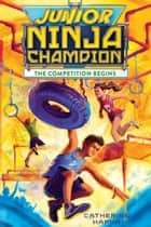 Junior Ninja Champion - The Competition Begins ebook by Catherine Hapka