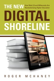The New Digital Shoreline - How Web 2.0 and Millennials Are Revolutionizing Higher Education ebook by Sir John Daniel,Roger McHaney