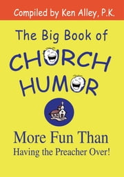 The Big Book of Church Humor - More Fun Than Having the Preacher Over! ebook by Ken Alley P.K.
