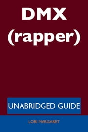 DMX (rapper) - Unabridged Guide ebook by Lori Margaret