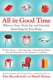 All In Good Time - When to Save, Stock Up, and Schedule Everything for Your Home ebook by Tara Kuczykowski,Mandi Ehman