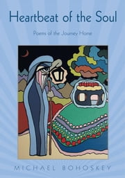 Heartbeat of the Soul - Poems of the Journey Home ebook by Michael Bohoskey