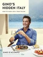 Gino's Hidden Italy - How to cook like a true Italian ebook by Gino D'Acampo