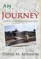 An Italian Journey - A Sort of Latter-Day Mini Grand Tour ebook by David M. Addison