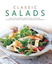 Classic Salads: 180 Sensational Recipes Shown in 245 Fabulous Photographs ebook by Anne Hildyard