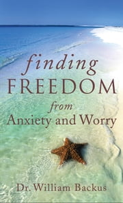 Finding Freedom from Anxiety and Worry ebook by Dr. William Backus