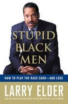 Stupid Black Men - How to Play the Race Card--and Lose eBook by Larry Elder