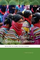 Spaces of Capital/Spaces of Resistance - Mexico and the Global Political Economy ebook by Chris Hesketh