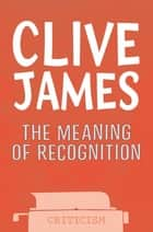 The Meaning of Recognition ebook by Clive James