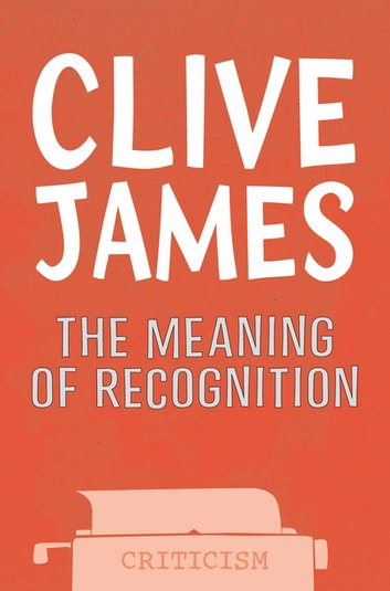 The Meaning of Recognition - Essays 2001-2005 ebook by Clive James