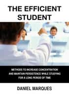 The Efficient Student - Methods to Increase Concentration and Maintain Persistence while Studying for a Long Period of Time ebook by Daniel Marques
