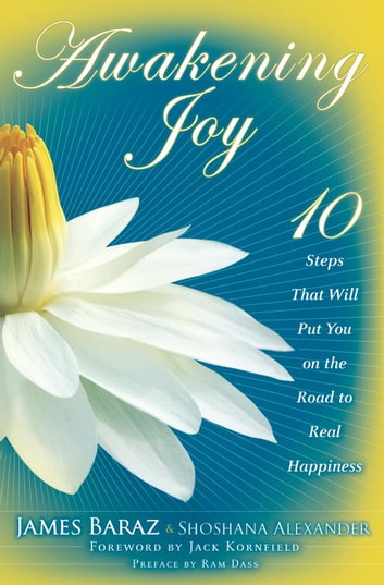Awakening Joy - 10 Steps That Will Put You on the Road to Real Happiness ebook by James Baraz