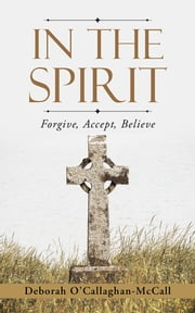 In The Spirit - Forgive, Accept, Believe ebook by Deborah O'Callaghan-McCall