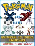 Pokemon X and Y Game Walkthrough, Tips, Episodes, Pokedex Guide ebook by HIDDENSTUFF ENTERTAINMENT