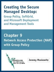 Creating the Secure Managed Desktop: Chapter 9: Network Access Protection (NAP) using Group Policy ebook by Moskowitz, Jeremy A