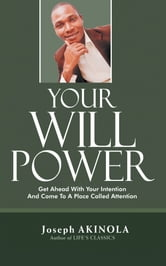 Your Will Power - Get Ahead With Your Intention And Come To A Place Called Attention ebook by JOSEPH AKINOLA