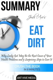 Dr Josh Axe's Eat Dirt: Why Leaky Gut May Be The Root Cause of Your Health Problems and 5 Surprising Steps to Cure It | Summary ebook by Ant Hive Media