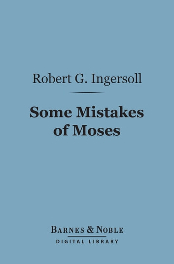 Some Mistakes of Moses (Barnes & Noble Digital Library) ebook by Robert G. Ingersoll