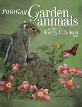 Painting Garden Animals with Sherry C. Nelson, MDA ebook by Sherry Nelson